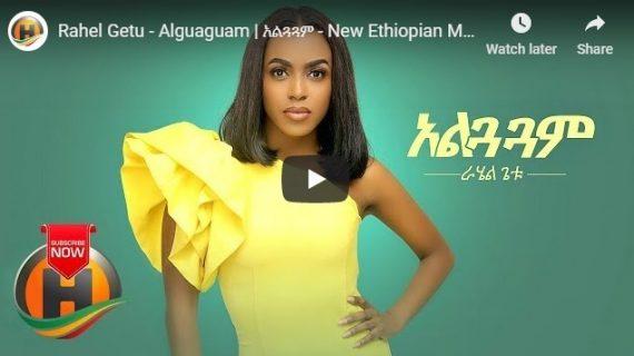 New Ethiopian Music 2019 – Rahel Getu – Alguaguam