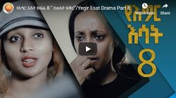 Yegir Esat – New Ethiopian Drama – Part 8