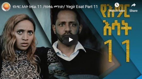 Yegir Esat – New Ethiopian Drama – Part 11