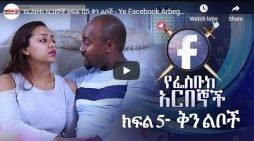 Ye Facebook Arbegnoch – Episode 05 – New Ethiopian Ethiopian Drama series