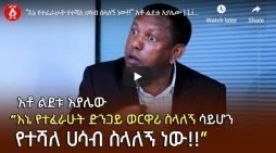 Lidetu Ayalew explains why he is targeted
