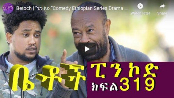Betoch Comedy part 319– Ethiopian Series Drama