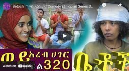 Betoch Comedy part 320– Ethiopian Series Drama