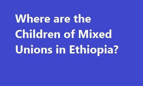 Where are the Children of Mixed Unions in Ethiopia?