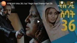 Yegir Esat part 36 – Ethiopian Drama episode